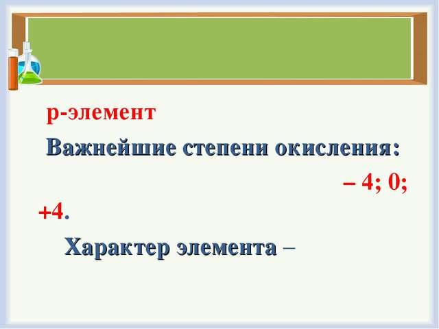 р-элемент Важнейшие степени окисления: – 4; 0; +4. Характер элемента –  н...