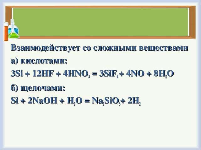 Взаимодействует со сложными веществами а) кислотами: 3Si + 12HF + 4HNO3= 3Si...