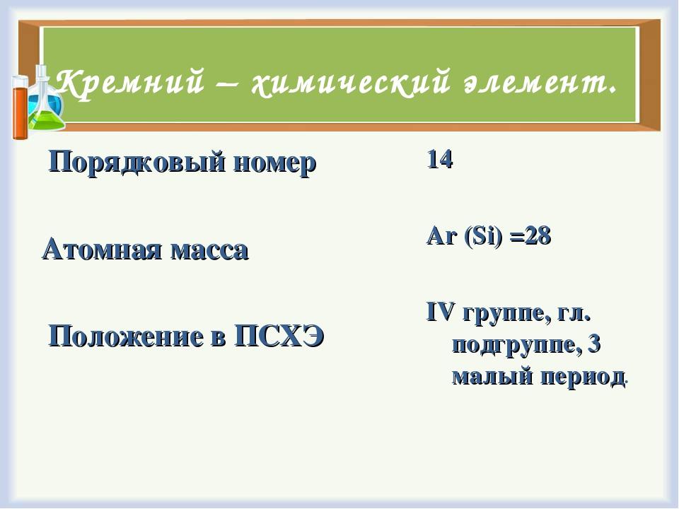 Кремний – химический элемент. Порядковый номер Атомная масса Положение в ПСХ...
