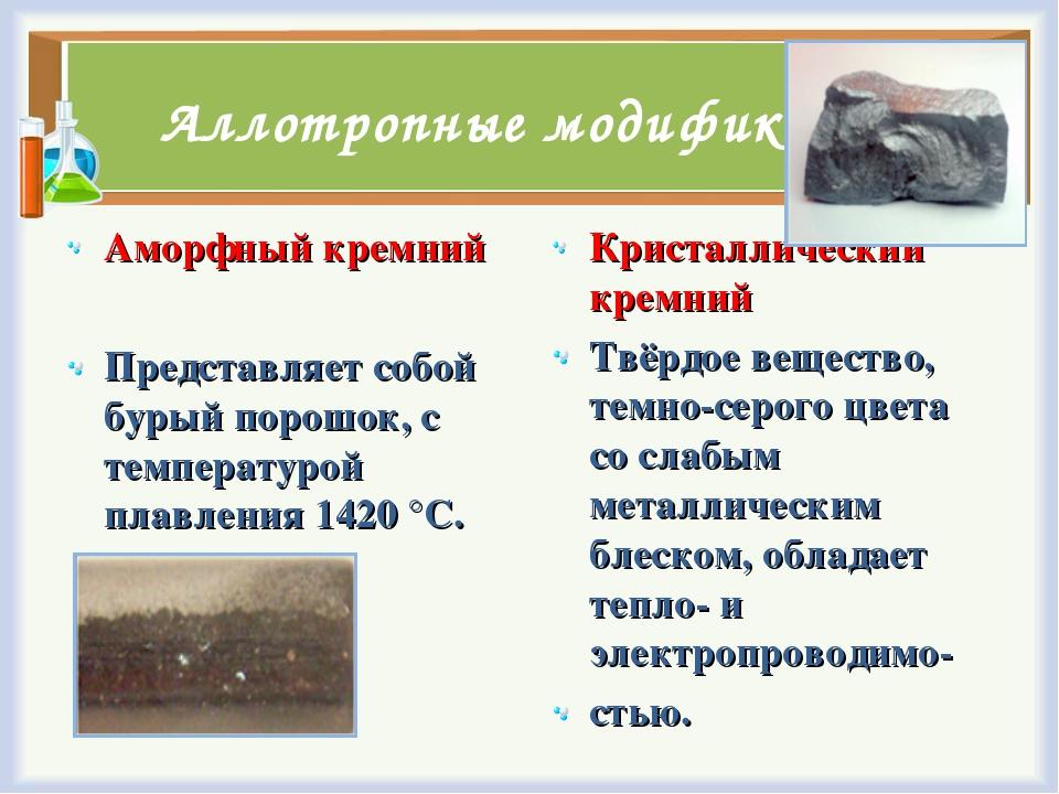 Аллотропные модификации Аморфный кремний Представляет собой бурый порошок, с...