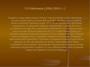 П.Н.Милюков (1859-1943 г.г.) Создатель и лидер партии кадетов. Историк. Родил