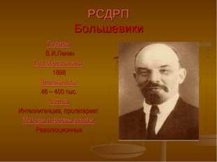 РСДРП Большевики Лидеры: В.И.Ленин Год образования: 1898 Численность: 46 – 40