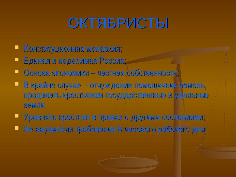 ОКТЯБРИСТЫ Конституционная монархия; Единая и неделимая Россия; Основа эконом...