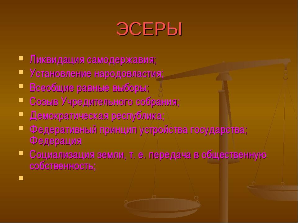 ЭСЕРЫ Ликвидация самодержавия; Установление народовластия; Всеобщие равные вы...