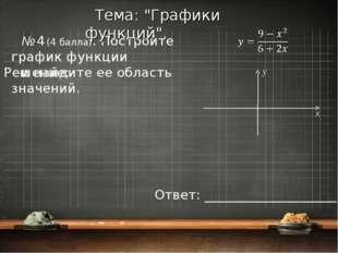 № 4 (4 балла). Постройте график функции и найдите ее область значений. Тема: