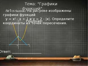 № 5 (6 баллов). На рисунке изображены графики функций y = x2 - x + 1 и y = 2