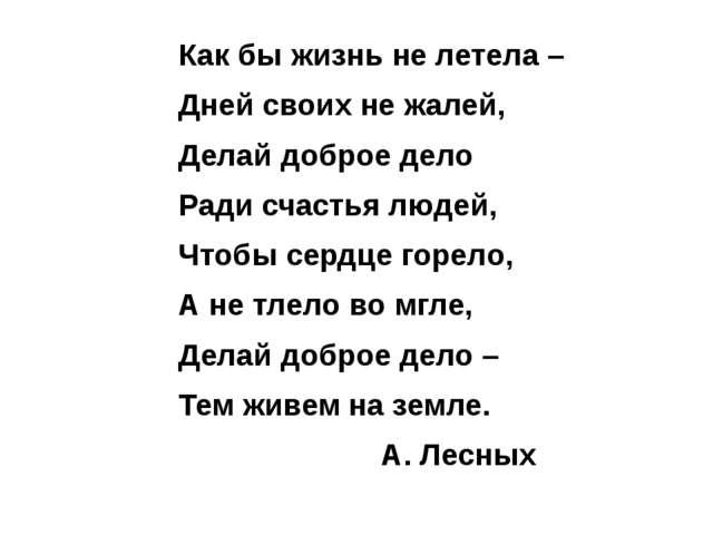 Как бы жизнь не летела – Дней своих не жалей, Делай доброе дело Ради счастья...