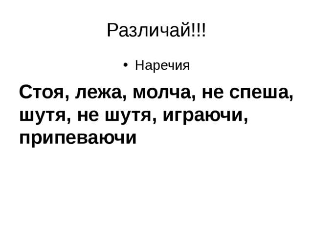 Различай!!! Наречия Стоя, лежа, молча, не спеша, шутя, не шутя, играючи, прип...
