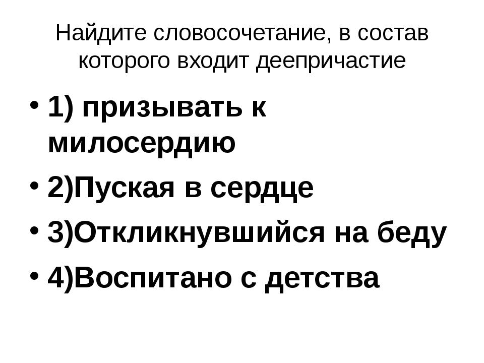 Найдите словосочетание, в состав которого входит деепричастие 1) призывать к...