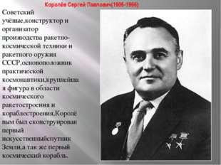 Королёв Сергей Павлович(1906-1966) Советский учёные,конструктор и организатор