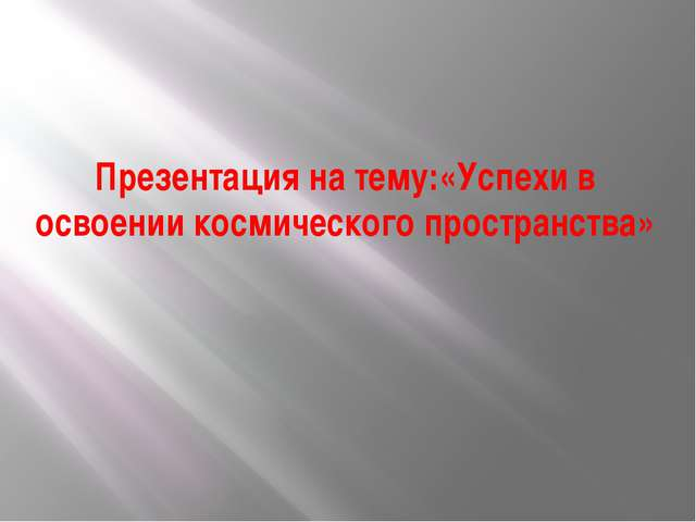 Презентация на тему:«Успехи в освоении космического пространства»