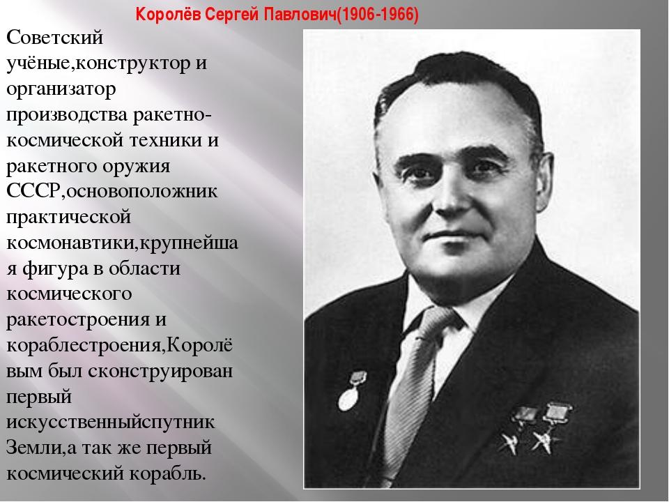 Королёв Сергей Павлович(1906-1966) Советский учёные,конструктор и организатор...