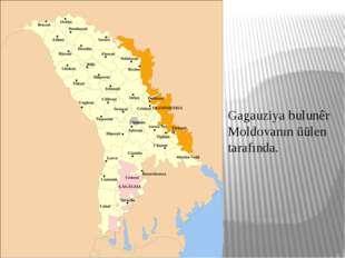 Gagauziya bulunêr Moldovanın üülen tarafında.