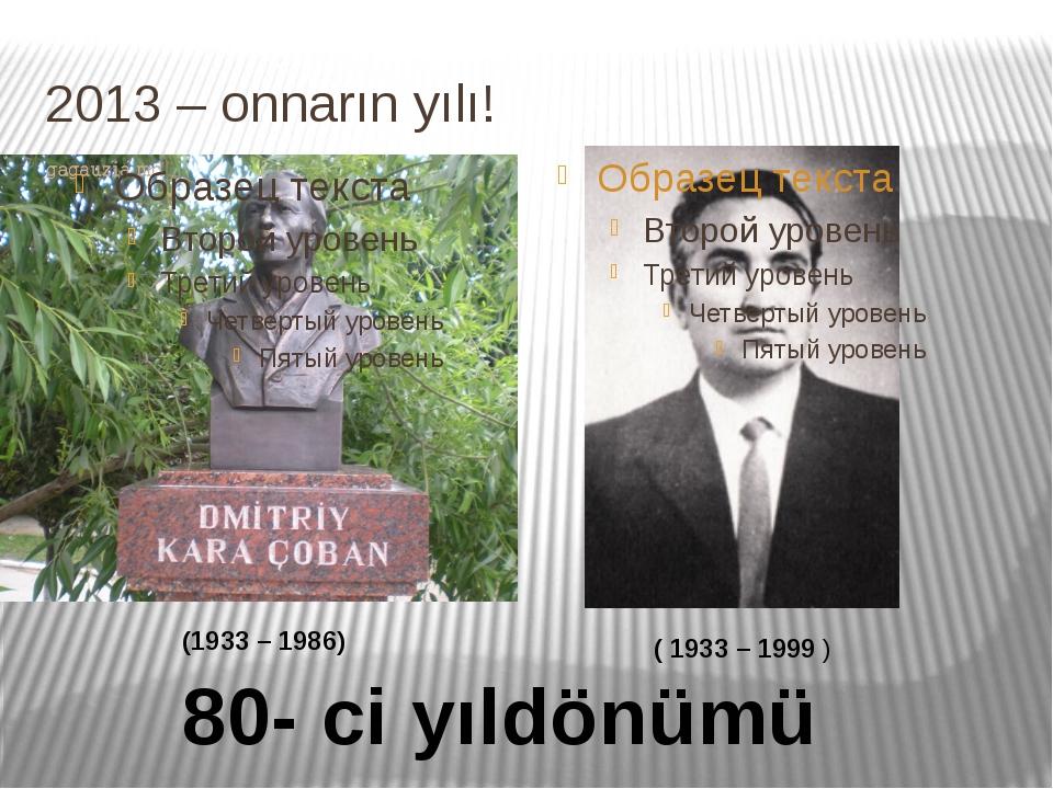 2013 – onnarın yılı! (1933 – 1986) ( 1933 – 1999 ) 80- ci yıldönümü