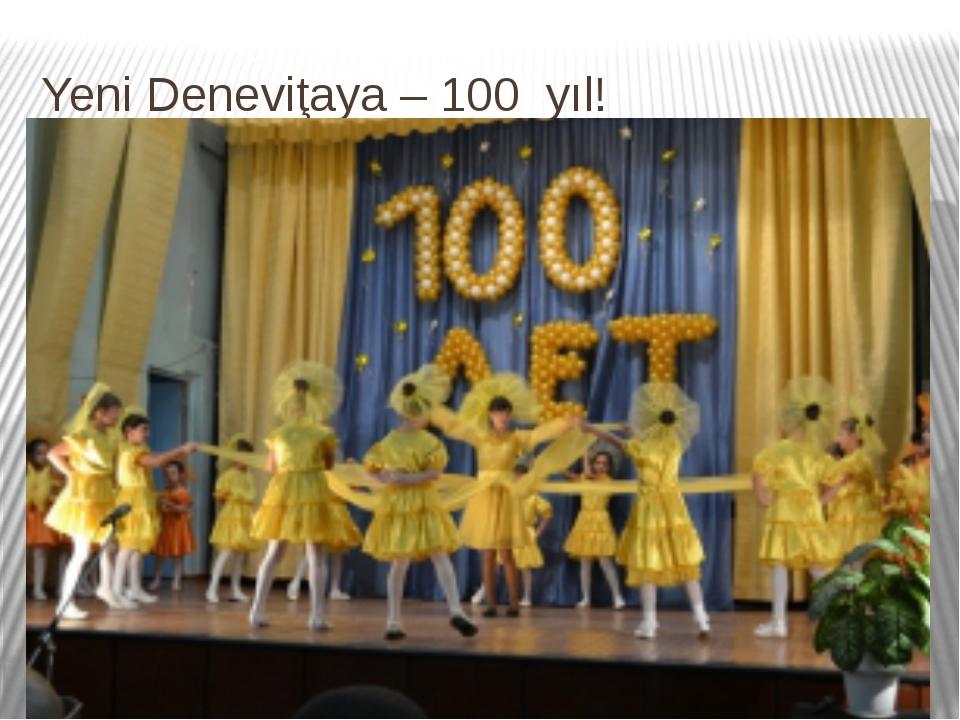 Yeni Deneviţaya – 100 yıl!