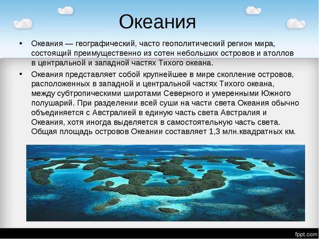 Океания Океания — географический, часто геополитический регион мира, состоящи...