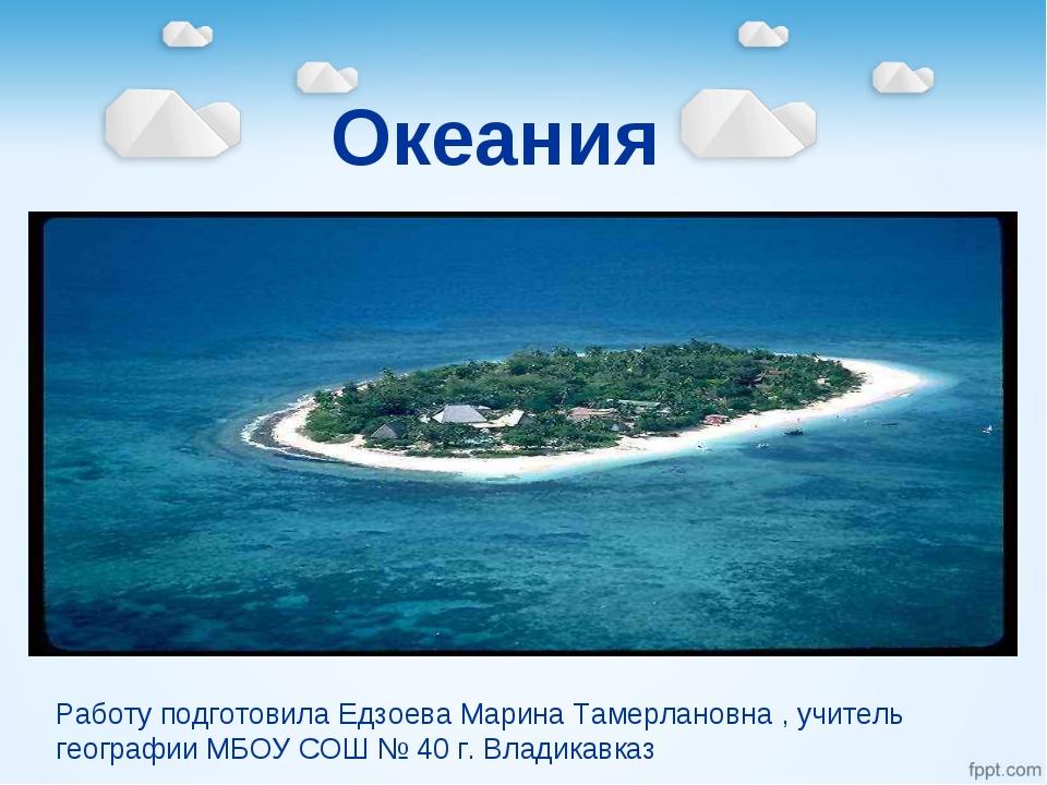 Океания Работу подготовила Едзоева Марина Тамерлановна , учитель географии МБ...