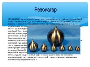 Резонатор РЕЗОНАТОР(от лат. resono - звучу в ответ, откликаюсь) - устройство