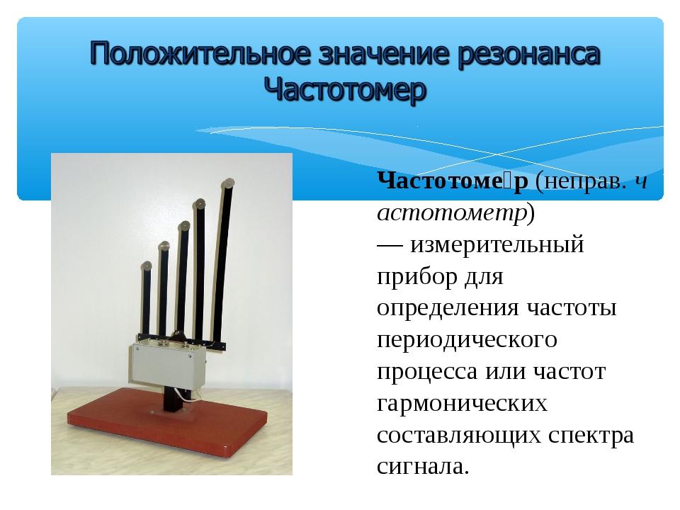 Частотоме́р(неправ.частотометр) —измерительный прибордля определениячаст...