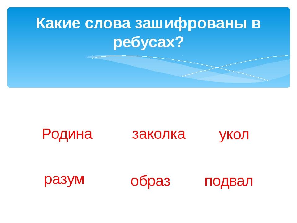 Какие слова зашифрованы в ребусах? Р 1 а за 1 ка у 1 1 ум об 1 по 2 л Родина...