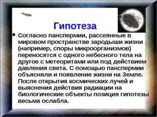 Гипотеза Согласно панспермии, рассеянные в мировом пространстве зародыши жиз