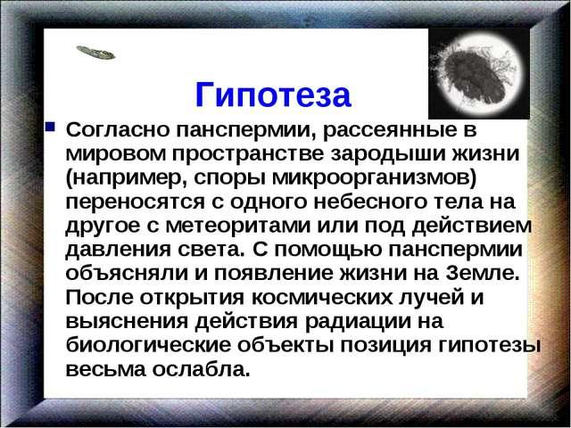 Гипотеза Согласно панспермии, рассеянные в мировом пространстве зародыши жиз...