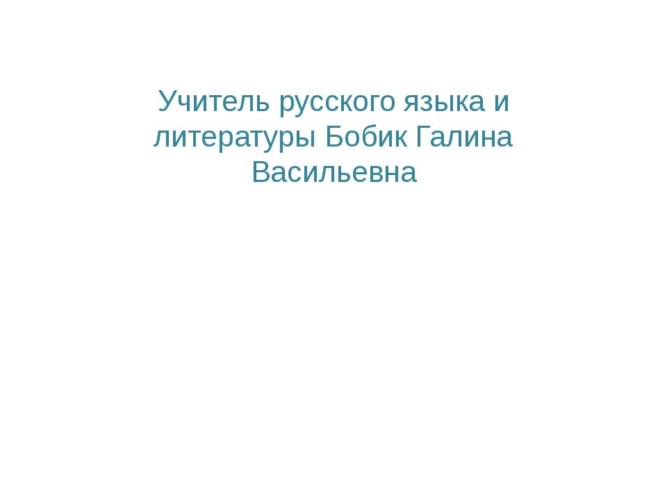 Учитель русского языка и литературы Бобик Галина Васильевна