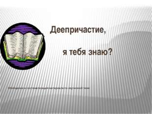 Деепричастие, я тебя знаю? Обобщение и систематизация материала по изученной