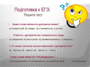 Подготовка к ЕГЭ. Решите тест Какие слова являются деепричастиями? а) покрыт