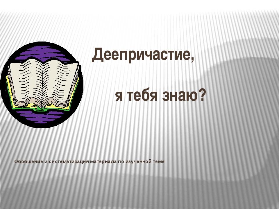 Деепричастие, я тебя знаю? Обобщение и систематизация материала по изученной...