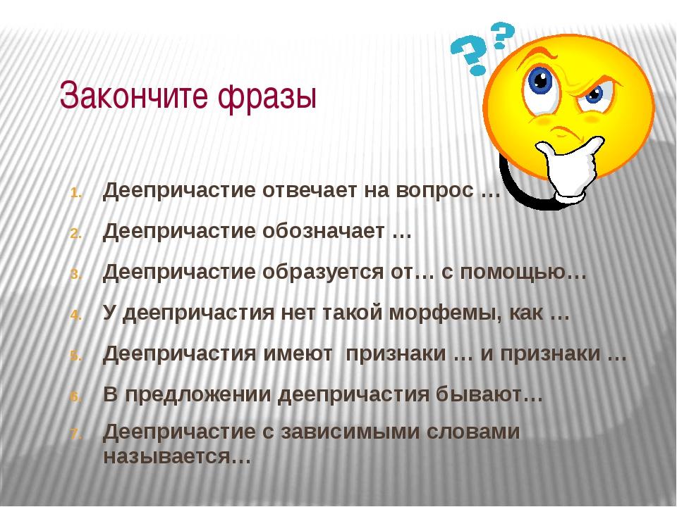 Закончите фразы Деепричастие отвечает на вопрос … Деепричастие обозначает … Д...