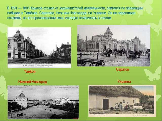 В 1791 — 1801 Крылов отошел от журналистской деятельности, скитался по провин...