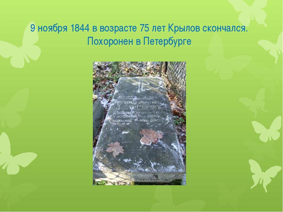 9 ноября 1844 в возрасте 75 лет Крылов скончался. Похоронен в Петербурге