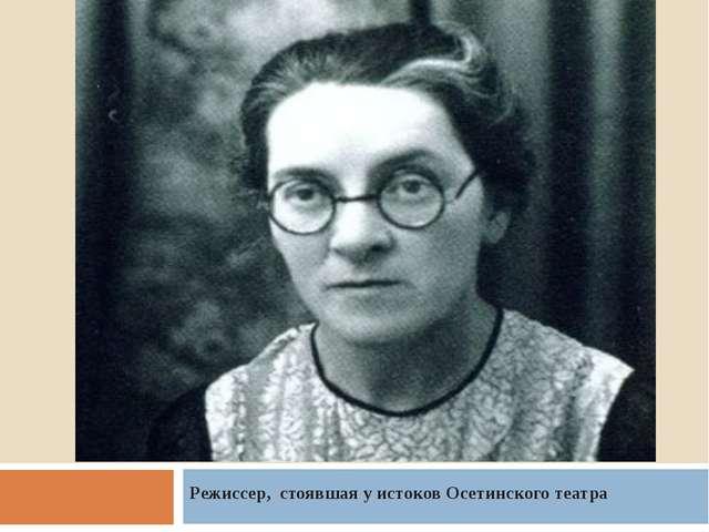Режиссер, стоявшая у истоков Осетинского театра