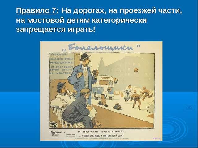 Правило 7: На дорогах, на проезжей части, на мостовой детям категорически зап...