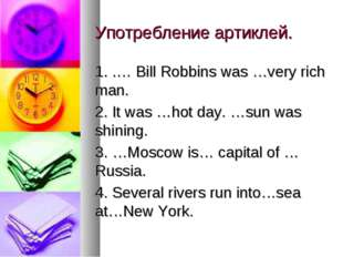 Употребление артиклей. 1. .… Bill Robbins was …very rich man. 2. It was …hot