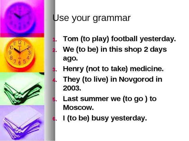 Use your grammar Tom (to play) football yesterday. We (to be) in this shop 2...