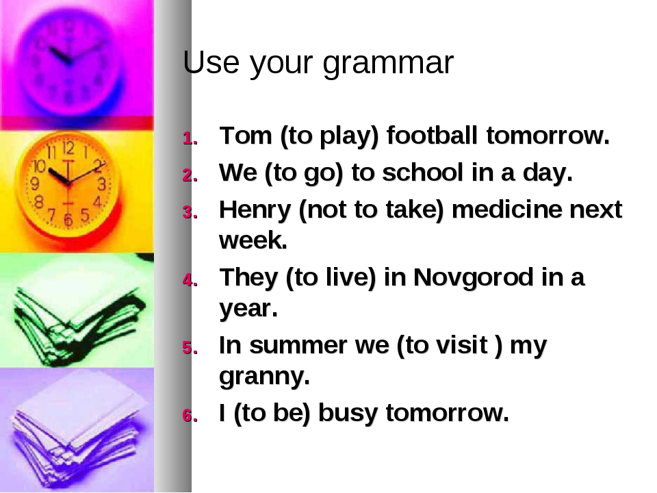 Use your grammar Tom (to play) football tomorrow. We (to go) to school in a d...