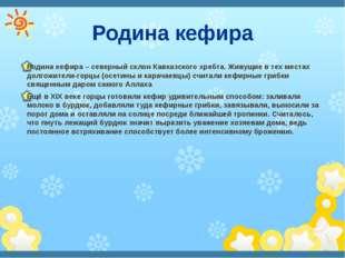 Родина кефира Родина кефира – северный склон Кавказского хребта. Живущие в те