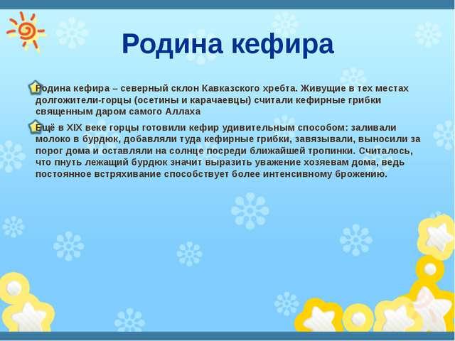 Родина кефира Родина кефира – северный склон Кавказского хребта. Живущие в те...
