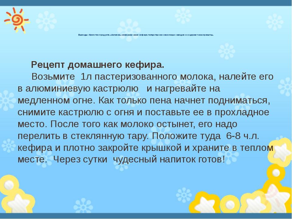 Выводы: Качество продукта «Активиа» кефирная ниже кефира татарстанских молоч...
