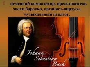 немецкий композитор, представитель эпохи барокко, органист-виртуоз, музыкаль
