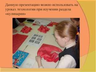 Данную презентацию можно использовать на уроках технологии при изучении разде
