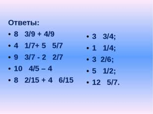 Ответы: 8 3/9 + 4/9 4 1/7+ 5 5/7 9 3/7 - 2 2/7 10 4/5 – 4 8 2/15 + 4 6/15 3