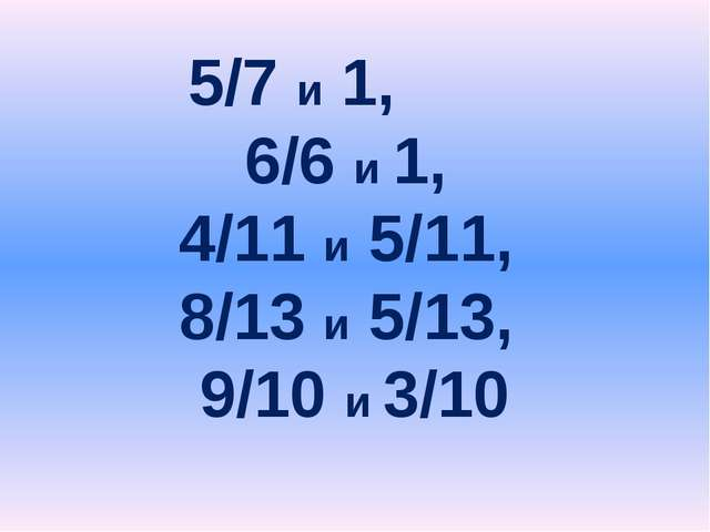5/7 и 1, 6/6 и 1, 4/11 и 5/11, 8/13 и 5/13, 9/10 и 3/10