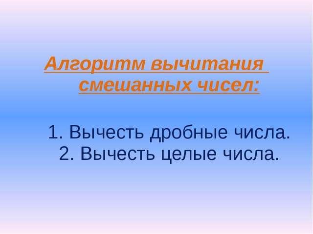 Алгоритм вычитания смешанных чисел: 1. Вычесть дробные числа. 2. Вычесть целы...