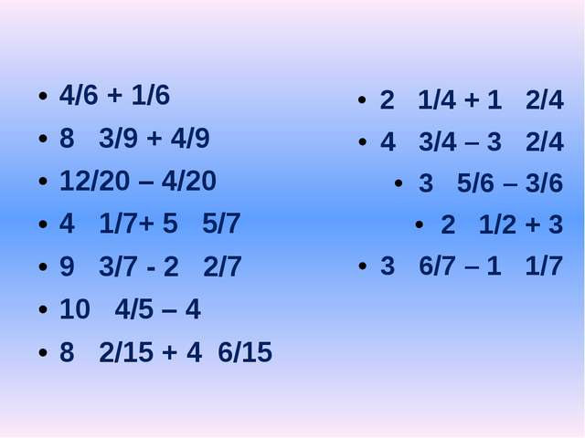 4/6 + 1/6 8 3/9 + 4/9 12/20 – 4/20 4 1/7+ 5 5/7 9 3/7 - 2 2/7 10 4/5 – 4 8 2...