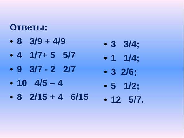 Ответы: 8 3/9 + 4/9 4 1/7+ 5 5/7 9 3/7 - 2 2/7 10 4/5 – 4 8 2/15 + 4 6/15 3...