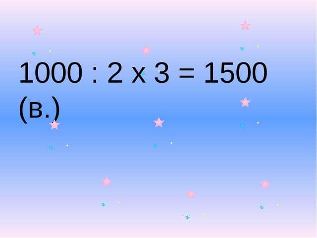 1000 : 2 x 3 = 1500 (в.)