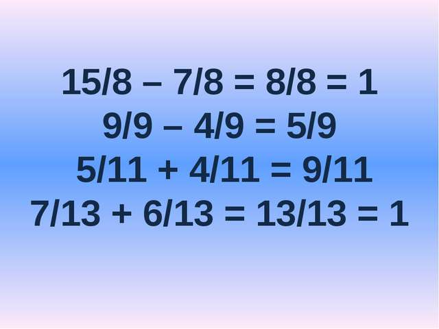 15/8 – 7/8 = 8/8 = 1 9/9 – 4/9 = 5/9 5/11 + 4/11 = 9/11 7/13 + 6/13 = 13/13 = 1